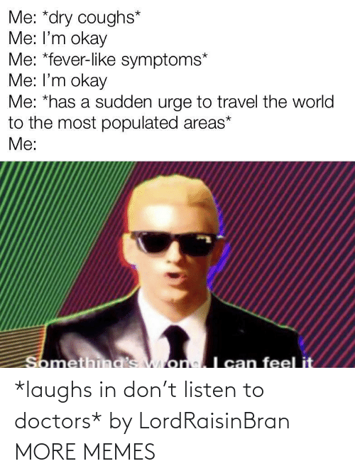 Listen To: *laughs in don't listen to doctors* by LordRaisinBran MORE MEMES