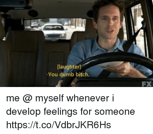 develope: [laughter]  You dumb bitch.  FX me @ myself whenever i develop feelings for someone https://t.co/VdbrJKR6Hs