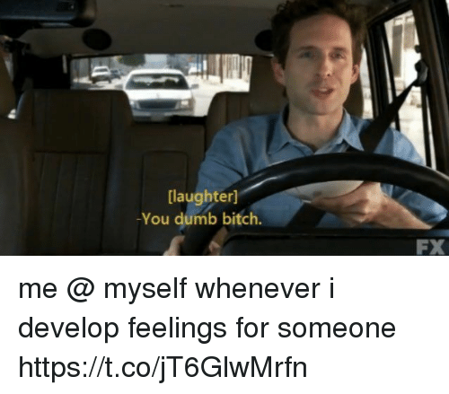 develope: [laughter]  You dumb bitch.  FX me @ myself whenever i develop feelings for someone https://t.co/jT6GlwMrfn