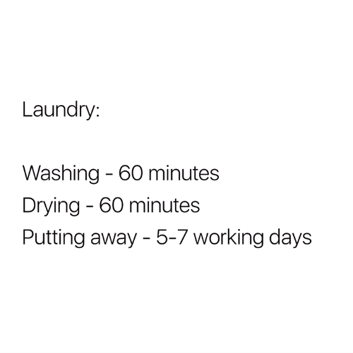 60 minutes: Laundry:  Washing - 60 minutes  Drying 60 minutes  Putting away - 5-7 working days