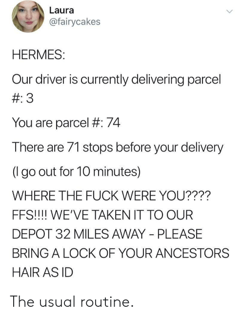 Taken, Fuck, and Hair: Laura  @fairycakes  HERMES:  Our driver is currently delivering parcel  # 3  You are parcel #: 74  There are 71 stops before your delivery  (lgo out for 10 minutes)  WHERE THE FUCK WERE YOU????  FFS!!!! WE'VE TAKEN IT TO OUR  DEPOT 32 MILES AWAY PLEASE  BRING A LOCK OF YOUR ANCESTORS  HAIR AS ID The usual routine.