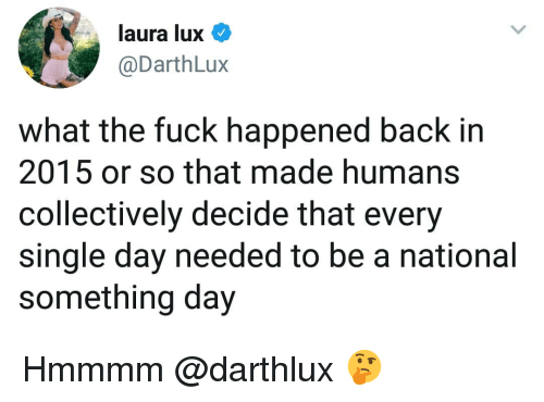 lux: laura lux  @DarthLux  what the fuck happened back in  2015 or so that made humans  collectively decide that every  single day needed to be a national  something day Hmmmm @darthlux 🤔