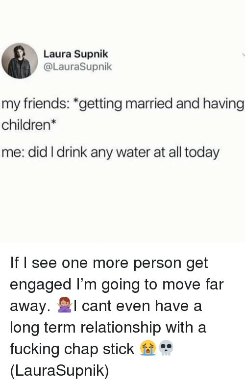 Children, Friends, and Fucking: Laura Supnik  @LauraSupnik  my friends: *getting married and having  children*  me: did I drink any water at all today If I see one more person get engaged I'm going to move far away. 🙅🏽♀️I cant even have a long term relationship with a fucking chap stick 😭💀(LauraSupnik)