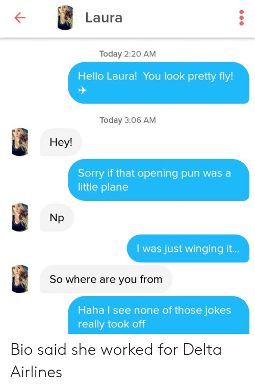 Hello, Sorry, and Delta: Laura  Today 2:20 AM  Hello Laura! You look pretty fly!  Today 3:06 AM  Hey!  Sorry if that opening pun was a  little plane  Np  I was just winging it...  So where are you from  Haha I see none of those jokes  really took off Bio said she worked for Delta Airlines