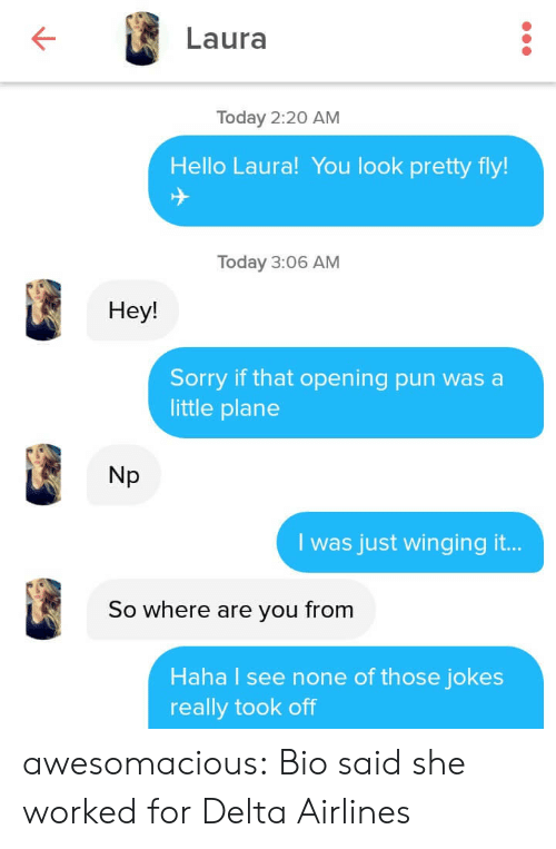 Hello, Sorry, and Tumblr: Laura  Today 2:20 AM  Hello Laura! You look pretty fly!  Today 3:06 AM  Hey!  Sorry if that opening pun was a  little plane  Np  I was just winging it...  So where are you from  Haha I see none of those jokes  really took off awesomacious:  Bio said she worked for Delta Airlines