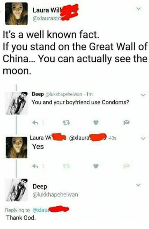 the-great-wall: Laura Wil  @xlaurasto  It's a well known fact.  If you stand on the Great Wall of  China... You can actually see the  moon  Deep @lukkhapehelwan 1m  You and your boyfriend use Condoms?  わ!  Laura Wi @xlaur  Yes  43s  わ1  ドd  Deep  olukkhapehelwan  Replying to @xlau  Thank God