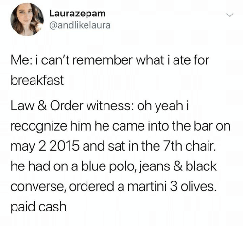 Converse: Laurazepam  @andlikelaura  Me: i can't remember what i ate for  breakfast  Law & Order witness: oh yeahi  recognize him he came into the bar on  may 2 2015 and sat in the 7th chair.  he had on a blue polo, jeans & black  converse, ordered a martini 3 olives.  paid cash