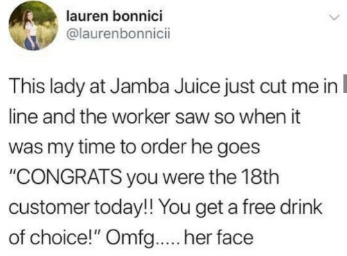 "Juice, Saw, and Free: lauren bonnici  @laurenbonnici  This lady at Jamba Juice just cut me in  line and the worker saw so when it  was my time to order he goes  ""CONGRATS you were the 18th  customer today!! You get a free drink  of choice!"" Omfg... her face"