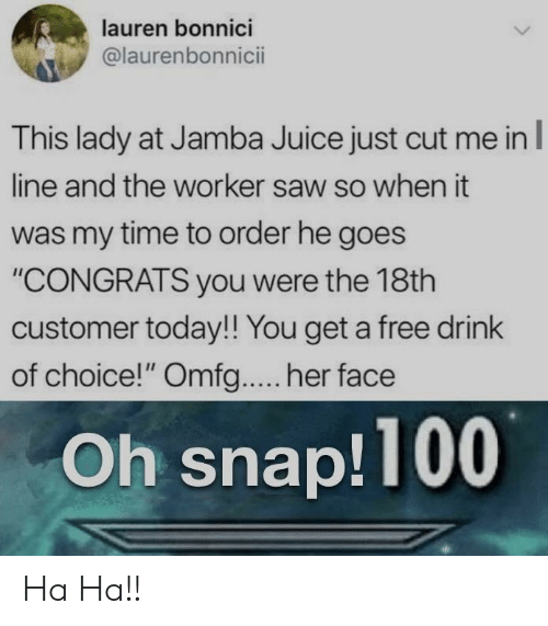 """You Get A: lauren bonnici  @laurenbonnicii  This lady at Jamba Juice just cut me inl  line and the worker saw so when it  was my time to order he goes  """"CONGRATS you were the 18th  customer today!! You get a free drink  of choice!"""" Omfg.... her face  Oh snap!100 Ha Ha!!"""