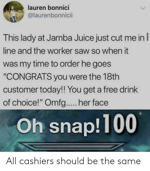 """You Get A: lauren bonnici  @laurenbonnicii  This lady at Jamba Juice just cut me in  line and the worker saw so when it  was my time to order he goes  """"CONGRATS you were the 18th  customer today!! You get a free drink  of choice!"""" Omfg.... her face  Oh snap!100 All cashiers should be the same"""
