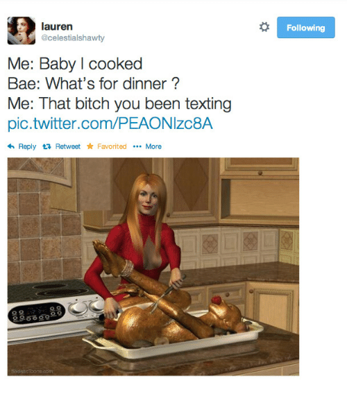 Favorited: lauren  @celestialshawty  Following  Me: Baby l cooked  Bae: What's for dinner?  Me: That bitch you been texting  pic.twitter.com/PEAONIzc8A  Reply t Retweet Favorited More  으으