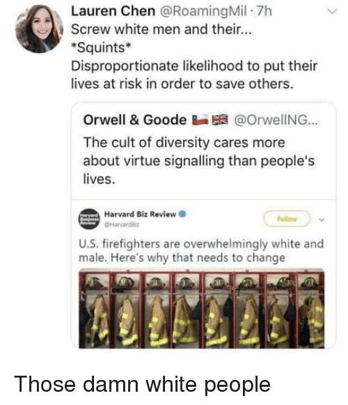 squints: Lauren Chen @RoamingMil 7h  , screw white men and their  Squints*  Disproportionate likelihood to put thei  lives at risk in order to save others.  Orwell & Goode Ba @OrwelING..  The cult of diversity cares more  about virt  lives.  tue signalling than people's  Harvard Biz Review  ollow  U.S. firefighters are overwhelmingly white and  male. Here's why that needs to change Those damn white people