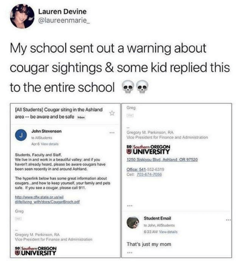 Dank, Finance, and School: Lauren Devine  @laureenmarie  My school sent out a warnina about  cougar sightings & some kid replied this  to the entire school  Greg  [All Students] Cougar  area --be aware and be safe o  siting in the Ashland  John Stevenson  Gregory M. Perkinson, RA  Vice President for Finance and Administration  Apr & Vew detals  SO Southern OREGON  U UNIVERSITY  Students, Faculty and Staff,  We live in and work in a beaubful valley, and if you  havent already heard. please be aware cougars have  been seen recently in and around Ashland.  Ofice 541-552-6319  The hyperlink below has some great information about  cougars.. .and how to keep yourself, your famly and pets  safe. If you see a cougar, please call 911  Greg  Student Email  to John A Students  6-33 AM View detais  Gregosy M. Perkinson, RA  Vice President for Financo and Administration  That's just my mom  So Southern OREGON  U UNIVERSITY