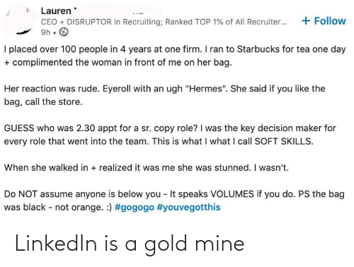 """100 People: Lauren  + Follow  CEO + DISRUPTOR in Recruiting; Ranked TOP 1% of All Recruiter...  9h • O  I placed over 100 people in 4 years at one firm. I ran to Starbucks for tea one day  + complimented the woman in front of me on her bag.  Her reaction was rude. Eyeroll with an ugh """"Hermes"""". She said if you like the  bag, call the store.  GUESS who was 2.30 appt for a sr. copy role? I was the key decision maker for  every role that went into the team. This is what I what I call SOFT SKILLS.  When she walked in + realized it was me she was stunned. I wasn't.  Do NOT assume anyone is below you - It speaks VOLUMES if you do. PS the bag  was black - not orange. :) LinkedIn is a gold mine"""