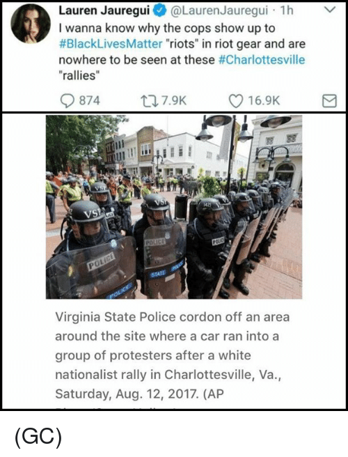 """Black Lives Matter, Memes, and Police: Lauren Jauregui@Lauren Jauregui h  I wanna know why the cops show up to  #BlackLivesMatter """"riots"""" in riot gear and are  nowhere to be seen at these #Charlottesville  """"rallies  0874  ロ7.9K  216.9K  di  VS  0  Virginia State Police cordon off an area  around the site where a car ran into a  group of protesters after a white  nationalist rally in Charlottesville, Va.,  Saturday, Aug. 12, 2017. (AP (GC)"""