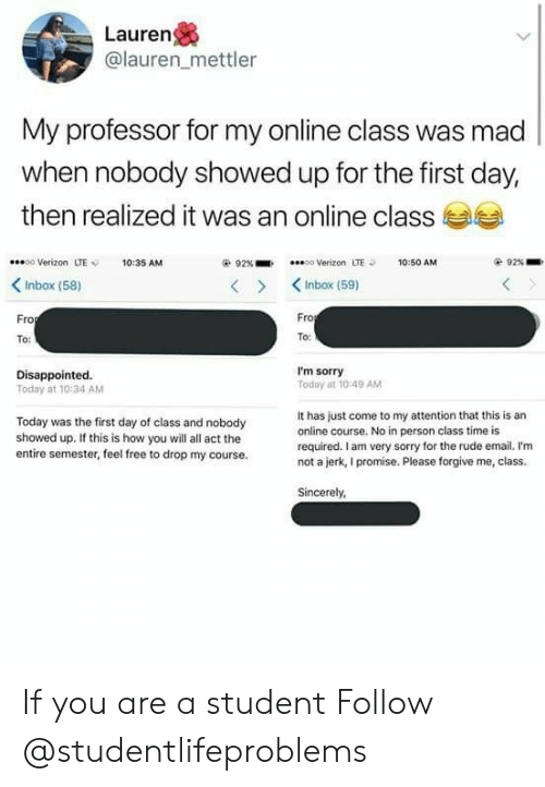 First Day Of Class: Lauren  @lauren_mettler  My professor for my online class was mad  when nobody showed up for the first day  then realized it was an online class  00 Verizon LTE10:35 AM  92%-.  oo Verizon  LTE  10:50 AM  92% .  KInbox (58)  >KInbox (59)  ro  Fro  To:  To  Disappointed.  Today at 10:34 AM  I'm sorry  Today at 10 49 AM  Today was the first day of class and nobody  showed up. If this is how you will all act the  entire semester, feel free to drop my course.  It has just come to my attention that this is an  online course. No in person class time is  required. I am very sorry for the rude email. I'm  not a jerk, I promise. Please forgive me, class.  Sincerely If you are a student Follow @studentlifeproblems