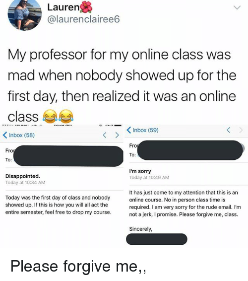 First Day Of Class: Lauren  @laurenclairee6  My professor for my online class was  mad when nobody showed up for the  first day, then realized it was an online  class 부부  くInbox (58)  Inbox (59)  Fro  Fro  To:  Disappointed  Today at 10:34 AM  I'm sorry  Today at 10:49 AM  Today was the first day of class and nobody  showed up. If this is how you will all act the  entire semester, feel free to drop my course  It has just come to my attention that this is an  online course. No in person class time is  required. I am very sorry for the rude email. I'm  not a jerk, I promise. Please forgive me, class.  Sincerely Please forgive me,,