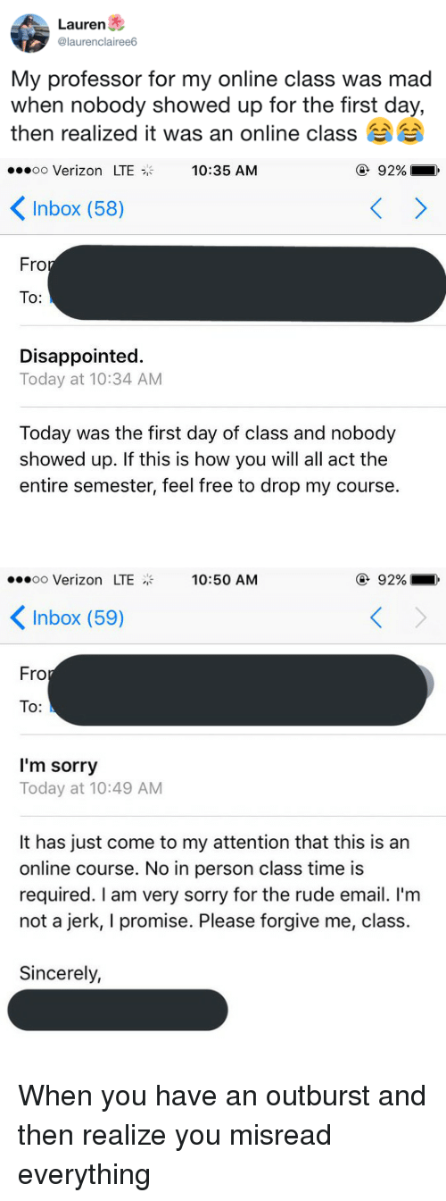 First Day Of Class: Lauren  @laurenclairee6  My professor for my online class was mad  when nobody showed up for the tirst day,  then realized it was an online class   oo Verizon LTE  10:35 AM  ④ 92%  Inbox (58)  Fro  To:  Disappointed.  Today at 10:34 AM  Today was the first day of class and nobody  showed up. If this is how you will all act the  entire semester, feel free to drop my course.   oo Verizon LTE  10:50 AM  ④ 92%  Inbox (59)  Fro  To:  I'm sorry  Today at 10:49 AM  It has just come to my attention that this is an  online course. No in person class time is  required. I am very sorry for the rude email. I'm  not a jerk, I promise. Please forgive me, class.  Sincerely, <p>When you have an outburst and then realize you misread everything</p>