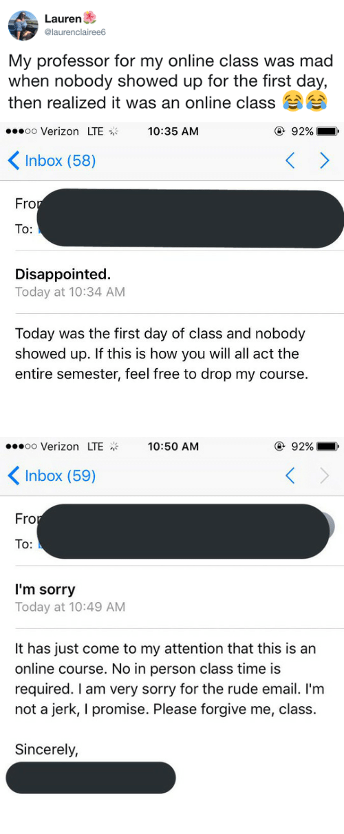 Disappointed, Rude, and Sorry: Lauren  @laurenclairee6  My professor for my online class was mad  when nobody showed up for the tirst day,  then realized it was an online class   oo Verizon LTE  10:35 AM  ④ 92%  Inbox (58)  Fro  To:  Disappointed.  Today at 10:34 AM  Today was the first day of class and nobody  showed up. If this is how you will all act the  entire semester, feel free to drop my course.   oo Verizon LTE  10:50 AM  ④ 92%  Inbox (59)  Fro  To:  I'm sorry  Today at 10:49 AM  It has just come to my attention that this is an  online course. No in person class time is  required. I am very sorry for the rude email. I'm  not a jerk, I promise. Please forgive me, class.  Sincerely,