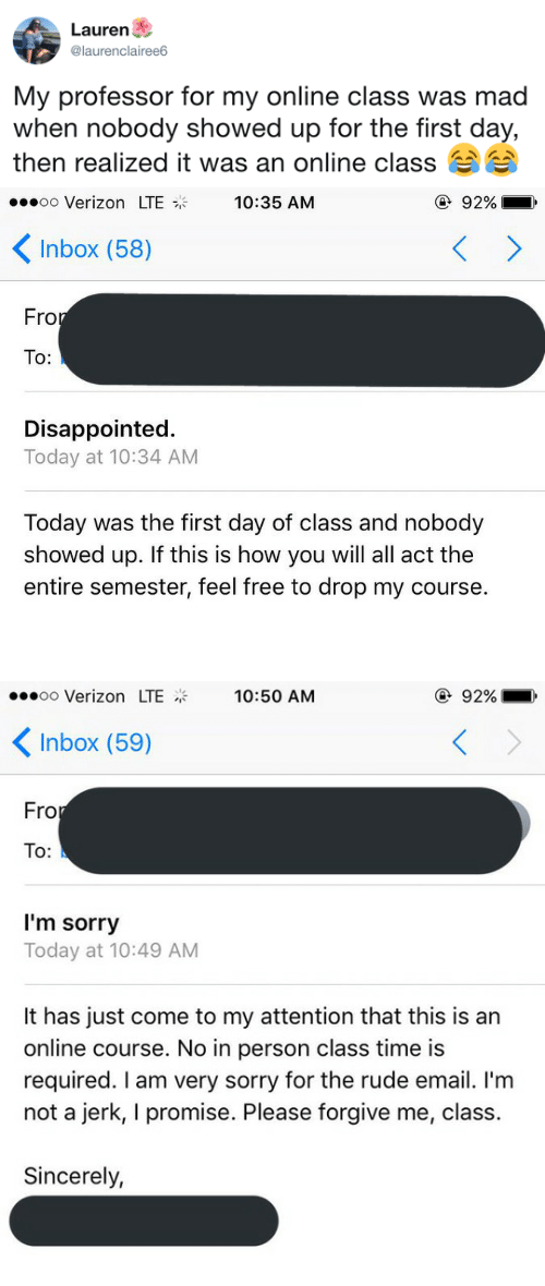First Day Of Class: Lauren  @laurenclairee6  My professor for my online class was mad  when nobody showed up for the tirst day,  then realized it was an online class   oo Verizon LTE  10:35 AM  ④ 92%  Inbox (58)  Fro  To:  Disappointed.  Today at 10:34 AM  Today was the first day of class and nobody  showed up. If this is how you will all act the  entire semester, feel free to drop my course.   oo Verizon LTE  10:50 AM  ④ 92%  Inbox (59)  Fro  To:  I'm sorry  Today at 10:49 AM  It has just come to my attention that this is an  online course. No in person class time is  required. I am very sorry for the rude email. I'm  not a jerk, I promise. Please forgive me, class.  Sincerely,