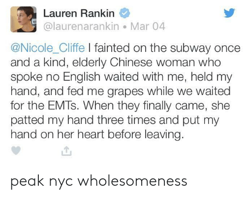 Subway, Chinese, and Heart: Lauren Rankin  @laurenarankin Mar 04  @Nicole_Cliffe I fainted on the subway once  and a kind, elderly Chinese woman who  spoke no English waited with me, held my  hand, and fed me grapes while we waited  for the EMTs. When they finally came, she  patted my hand three times and put my  hand on her heart before leaving peak nyc wholesomeness