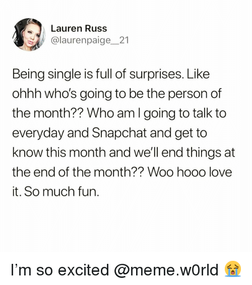 Funny, Love, and Meme: Lauren Russ  @laurenpaige_21  Being single is full of surprises. Like  ohhh who's going to be the person of  the month?? Who am I going to talk to  everyday and Snapchat and get to  know this month and we'll end things at  the end of the month?? Woo hooo love  it. So much fun I'm so excited @meme.w0rld 😭