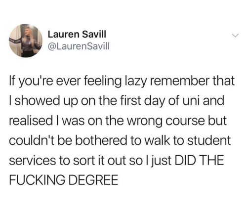 Fucking, Lazy, and Student: Lauren Savill  @LaurenSavill  If you're ever feeling lazy remember that  Ishowed up on the first day of uni and  realised I was on the wrong course but  couldn't be bothered to walk to student  services to sort it out so l just DID THE  FUCKING DEGREE