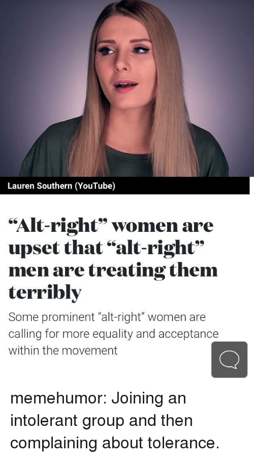 """Tumblr, youtube.com, and Blog: Lauren Southern (YouTube)  """"Alt-right"""" women are  upset that """"alt-right""""  men are treating them  terribly  Some prominent """"alt-right"""" women are  calling for more equality and acceptance  within the movement memehumor:  Joining an intolerant group and then complaining about tolerance."""