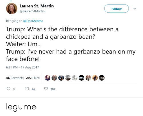 chickpea: Lauren St. Martin  @LaurenStMartin  Follow  Replying to @DanMentos  Trump: What's the difference between a  chickpea and a garbanzo bean?  Waiter: Um..  Trump: I've never had a garbanzo bean on my  face before!  6:21 PM-17 Aug 2017  46 Retweets 292 Likes  93th 46 292 legume