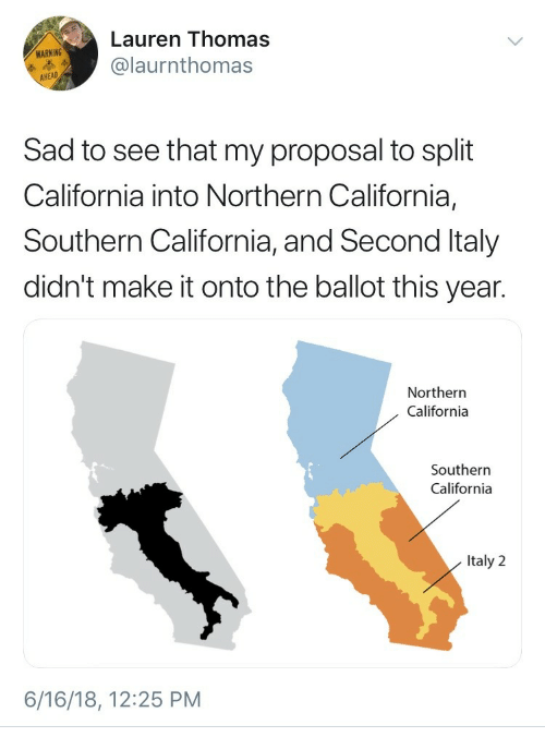 California, Italy, and Sad: Lauren Thomas  @laurnthomas  WARNING  Sad to see that my proposal to split  California into Northern California,  Southern California, and Second Italy  didn't make it onto the ballot this year.  Northern  California  Southern  California  Italy 2  6/16/18, 12:25 PM
