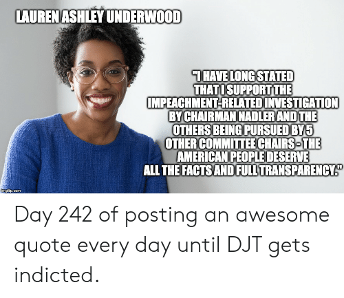 Facts, American, and Awesome: LAURENASHLEY UNDERWOOD  THAVE LONG STATED  THATISUPPORTTHE  IMPEACHMENT-RELATEDINVESTIGATION  BY CHAIRMAN NADLERAND THE  OTHERS BEING PURSUED BY5  OTHER COMMITTEE CHAIRS THE  AMERICAN PEOPLE DESERVE  ALL THE FACTS AND FULL TRANSPARENCY  imgflip.com Day 242 of posting an awesome quote every day until DJT gets indicted.