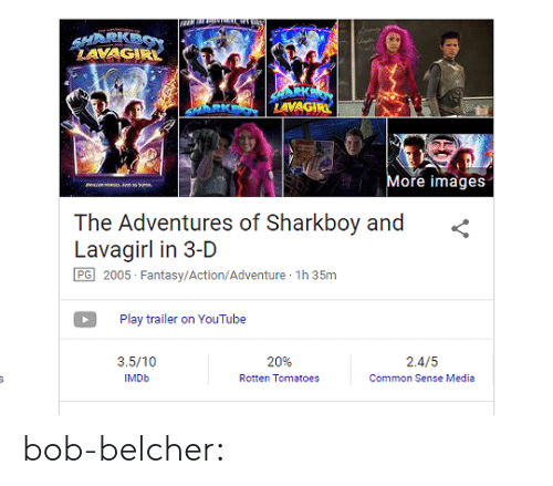 Imdb: LAVAG  LAVAG  More images  The Adventures of Sharkboy and <  Lavagirl in 3-D  PG 2005- Fantasy/Action/Adventure 1h 35m  Play trailer on YouTube  3.5/10  IMDb  20%  Rotten Tomatoes  2.4/5  Common Sense Media bob-belcher: