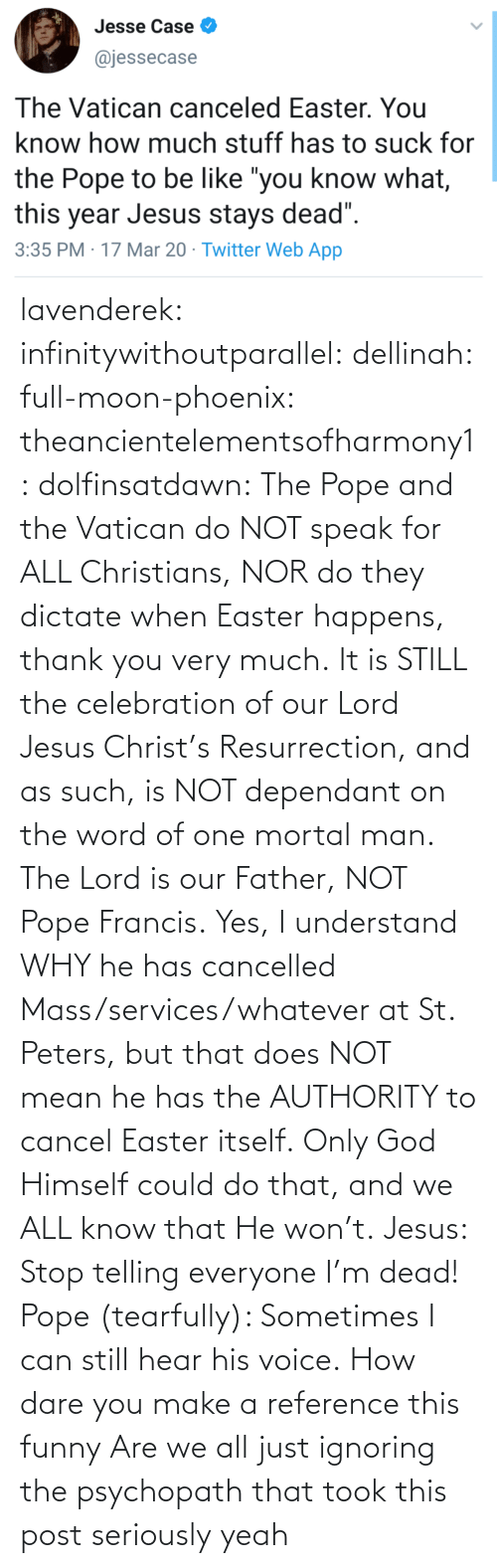 dare: lavenderek: infinitywithoutparallel:  dellinah:  full-moon-phoenix:   theancientelementsofharmony1:  dolfinsatdawn:    The Pope and the Vatican do NOT speak for ALL Christians, NOR do they dictate when Easter happens, thank you very much. It is STILL the celebration of our Lord Jesus Christ's Resurrection, and as such, is NOT dependant on the word of one mortal man. The Lord is our Father, NOT Pope Francis. Yes, I understand WHY he has cancelled Mass/services/whatever at St. Peters, but that does NOT mean he has the AUTHORITY to cancel Easter itself. Only God Himself could do that, and we ALL know that He won't.    Jesus: Stop telling everyone I'm dead! Pope (tearfully): Sometimes I can still hear his voice.    How dare you make a reference this funny    Are we all just ignoring the psychopath that took this post seriously     yeah