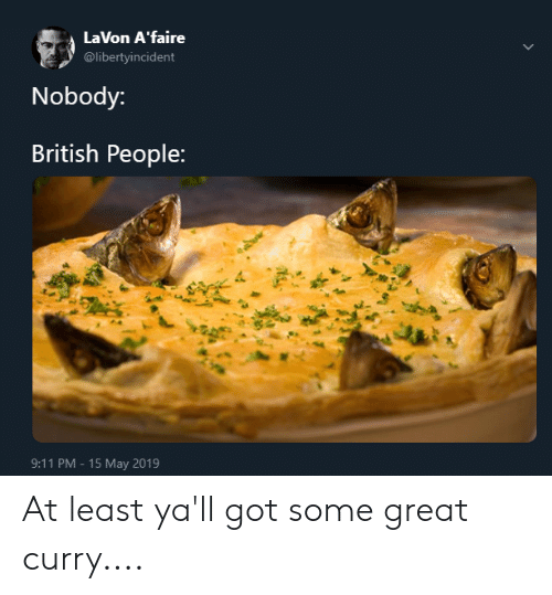 9/11, Blackpeopletwitter, and Funny: LaVon A'faire  @libertyincident  Nobody:  British People:  9:11 PM -15 May 2019 At least ya'll got some great curry....
