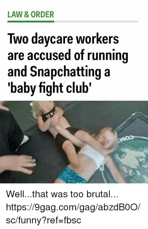 9gag, Club, and Dank: LAW & ORDER  Two davcare workers  are accused of running  and Snapchatting a  'baby fight club' Well...that was too brutal... https://9gag.com/gag/abzdB0O/sc/funny?ref=fbsc