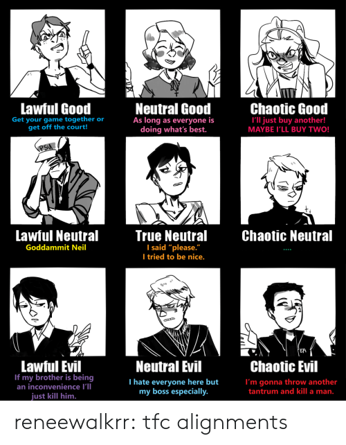 "neutral: Lawful Good  Neutral Good  As long as everyone is  doing what's best.  Chaotic Good  Get your game together or  get off the court!  I'll just buy another!  MAYBE I'LL BUY TWO!  PSU  Lawful Neutral  True Neutral  I said ""please.""  I tried to be nice.  Chaotic Neutral  Goddammit Neil  'EA  Lawful Evil  If my brother is being  an inconvenience I'll  Neutral Evil  Chaotic Evil  T hate everyone here but  my boss especially.  I'm gonna throw another  tantrum and kill a man.  just kill him. reneewalkrr:  tfc alignments"
