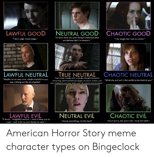 """Bingeclock: LAWFUL GOOD  NEUTRAL GOOD  CHAOTIC GOOD  """"I'd have done the same thing if I believed what  you believe, but I'm innocent.""""  """"I don't judge. I never judge.""""  """"I am tough, but I am no cookie.""""  FX  TRUE NEUTRAL  CHAOTIC NEUTRAL  LAWFUL NEUTRAL  """"That's how it works with us freaks. We get blamed for  """"Maybe the sin was mine, maybe my faith in you  was nothing but the sin of pride!""""  """"What you put out in the world comes back to you.""""  everything. But if something happens to Grace in here,  and  she's harmed in any way, there won't be anyone else to blame.""""  LAWFUL EVIL  NEUTRAL EVIL  CHAOTIC EVIL  """"A ferret... delightful creature. I used to keep one as  a pet... until it bit me and I broke its neck.""""  """"Don't worry, she won't bite. I took her teeth.""""  I know everything. I'm the Devil"""" American Horror Story meme character types on Bingeclock"""