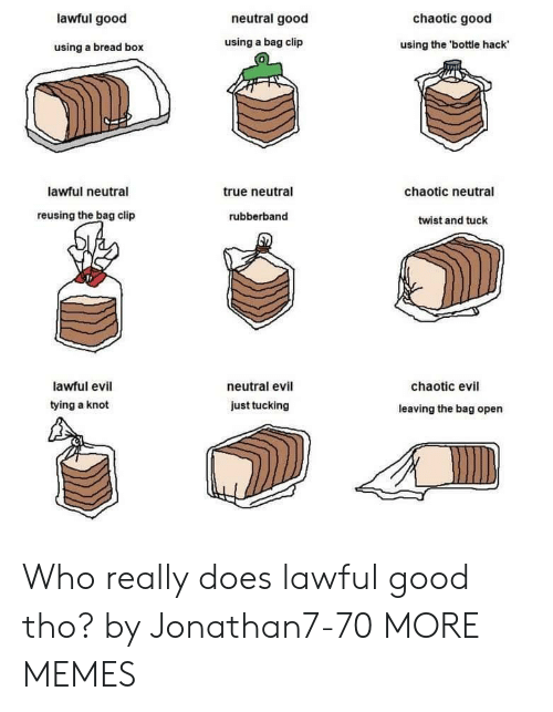 Dank, Memes, and Target: lawful good  neutral good  chaotic good  using a bread box  using a bag clip  using the 'bottle hack  0  lawful neutral  true neutral  chaotic neutral  reusing the bag clip  rubberband  twist and tuck  lawful evil  tying a knot  neutral evil  chaotic evil  just tucking  leaving the bag open Who really does lawful good tho? by Jonathan7-70 MORE MEMES