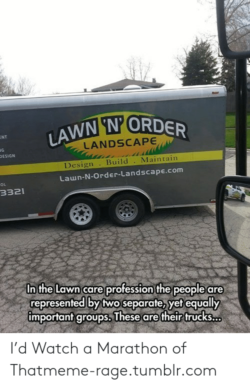 Lawn Care: LAWN N'ORDER  ENT  LANDSCAPE  IG  DESIGN  Design  Build. Maintain  Lawn-N-Order-Landscape.com  OL  3321  In the Lawn care profession the people are  represented by two separate, yet equally  important groups. These are their trucks... I'd Watch a Marathon of Thatmeme-rage.tumblr.com
