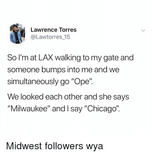 """Chicago, Milwaukee, and Dank Memes: Lawrence Torres  @Lawtorres_15  So l'm at LAX walking to my gate and  someone bumps into me and we  simultaneously go """"Ope"""".  We looked each other and she says  """"Milwaukee"""" and I say """"Chicago"""" Midwest followers wya"""