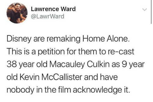 Home Alone: Lawrence Ward  @LawrWard  Disney are remaking Home Alone.  This is a petition for them to re-cast  38 year old Macauley Culkin as 9 year  old Kevin McCallister and have  nobody in the film acknowledge it.