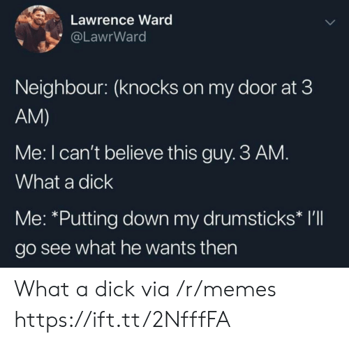 Memes, Dick, and Down: Lawrence Ward  @LawrWard  Neighbour: (knocks on my door at 3  AM)  Me: I can't believe this guy. 3 AM.  What a dick  Me: *Putting down my drumsticks* I'll  go see what he wants then What a dick via /r/memes https://ift.tt/2NfffFA