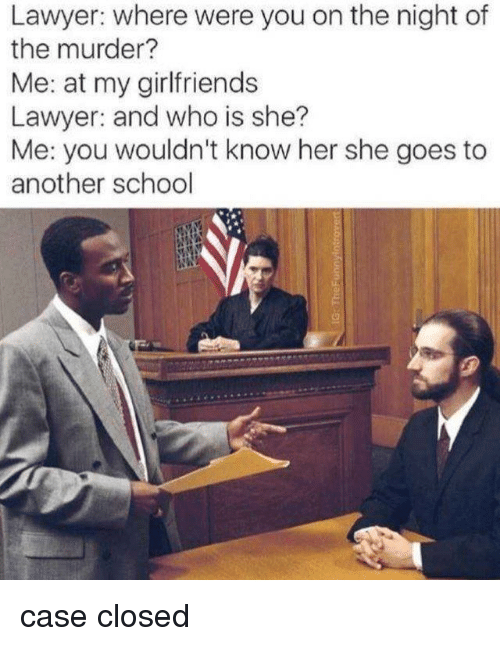 Lawyer, Memes, and School: Lawyer: where were you on the night of  the murder?  Me: at my girlfriends  Lawyer: and who is she?  Me: you wouldn't know her she goes to  another school case closed
