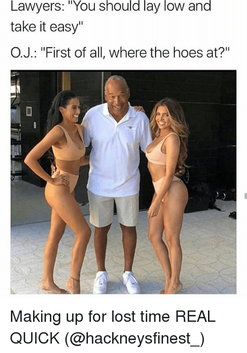 """where the hoes at: Lawyers: """"You should lay low and  take it easy""""  O.J.: """"First of all, where the hoes at?"""" Making up for lost time REAL QUICK (@hackneysfinest_)"""