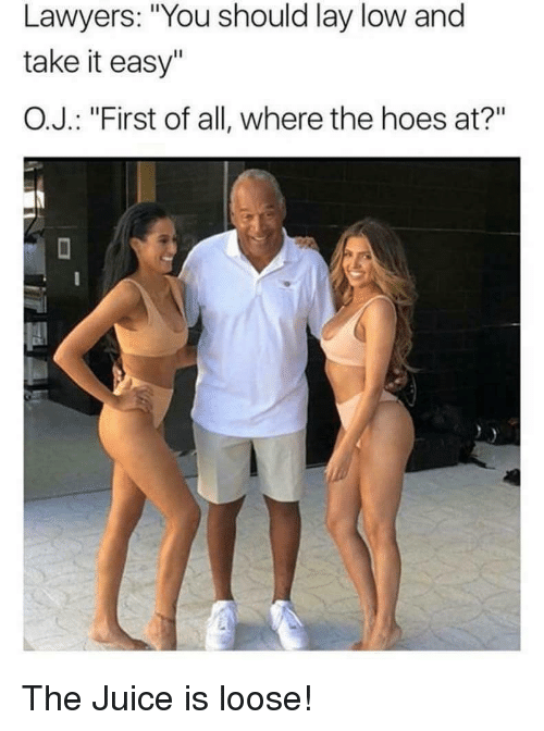 """where the hoes at: Lawyers: """"You should lay low and  take it easy""""  O.J. : """"First of all, where the hoes at?"""" <p>The Juice is loose!</p>"""