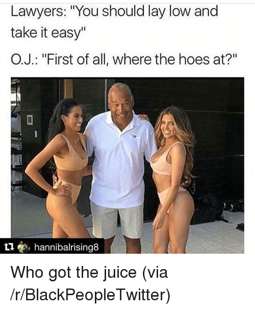 """where the hoes at: Lawyers: """"You should lay low and  take it easy""""  O.J.: """"First of all, where the hoes at?""""  t1, hannibalrising8 <p>Who got the juice (via /r/BlackPeopleTwitter)</p>"""