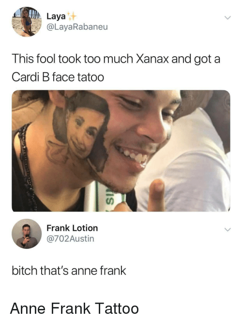 Bitch, Too Much, and Xanax: Laya  @LayaRabaneu  his fool took too much Xanax and got a  Cardi B face tatoo  นา  Frank Lotion  @702Austin  bitch that's anne frank Anne Frank Tattoo