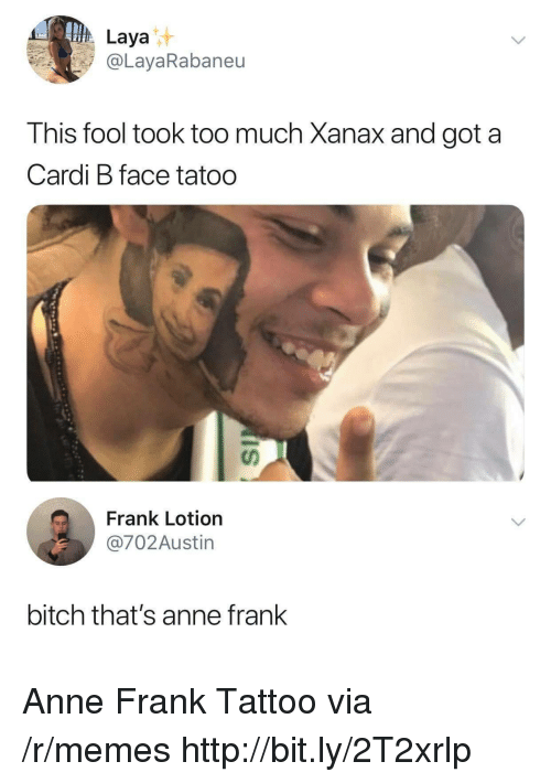 Bitch, Memes, and Too Much: Laya  @LayaRabaneu  This fool took too much Xanax and got a  Cardi B face tatoo  นา  Frank Lotion  @702Austin  bitch that's anne frank Anne Frank Tattoo via /r/memes http://bit.ly/2T2xrlp