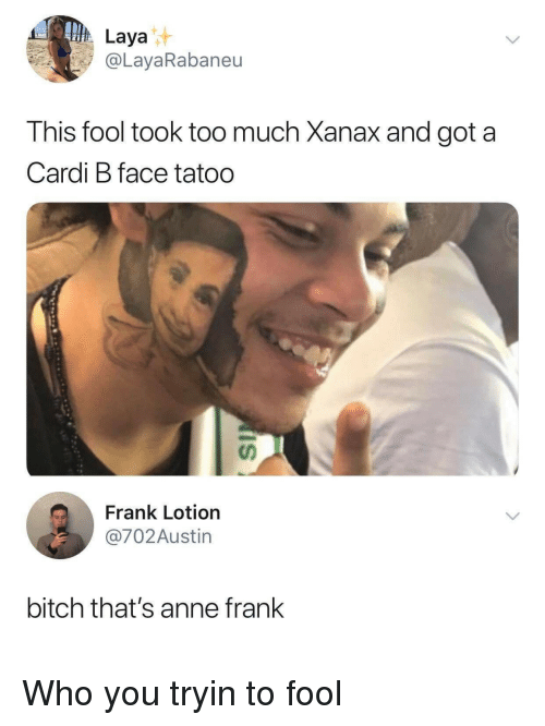 Bitch, Too Much, and Xanax: Laya  @LayaRabaneu  This fool took too much Xanax and got a  Cardi B face tatoo  Frank Lotion  @702Austin  bitch that's anne frank Who you tryin to fool