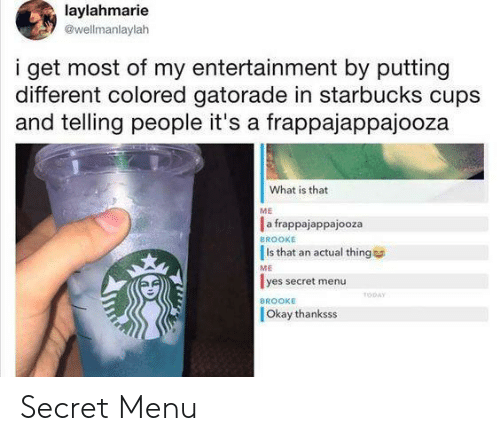 Gatorade, Starbucks, and Okay: laylahmarie  @wellmanlaylah  i get most of my entertainment by putting  different colored gatorade in starbucks cups  and telling people it's a frappajappajooza  What is that  ME  a frappajappajooza  Is that an actual thing  lyes secret menu  BROOKE  ME  TODAY  BROOKE  Okay thanksss Secret Menu